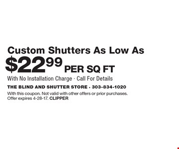 $22.99 Per Sq Ft Custom Shutters As Low As With No Installation Charge - Call For Details. With this coupon. Not valid with other offers or prior purchases.Offer expires 4-28-17. Clipper