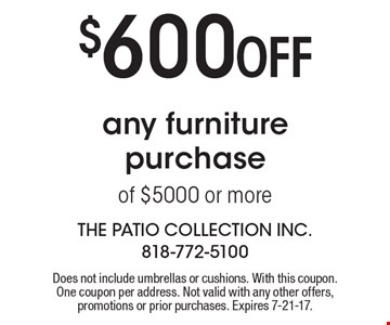 $600 Off any furniture purchase of $5000 or more. Does not include umbrellas or cushions. With this coupon. One coupon per address. Not valid with any other offers, promotions or prior purchases. Expires 7-21-17.