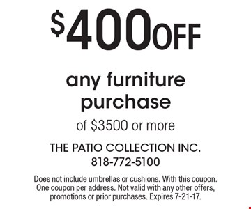 $400 Off any furniture purchase of $3500 or more. Does not include umbrellas or cushions. With this coupon. One coupon per address. Not valid with any other offers, promotions or prior purchases. Expires 7-21-17.