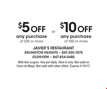 $5 Off any purchase of $25 or more OR $10 Off any purchase of $50 or more. With this coupon. One per table. Dine in only. Not valid on Cinco de Mayo. Not valid with other offers. Expires 5/19/17.