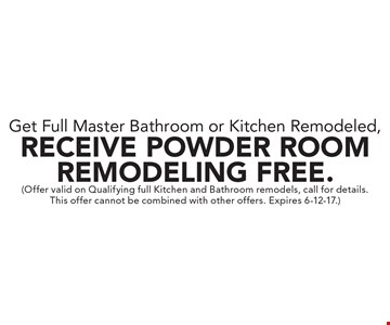 Get Full Master Bathroom or Kitchen Remodeled, Receive Powder Room Remodeling Free. (Offer valid on Qualifying full Kitchen and Bathroom remodels, call for details. This offer cannot be combined with other offers. Expires 6-12-17.)