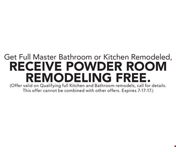Get Full Master Bathroom or Kitchen Remodeled, Receive Powder Room Remodeling Free. (Offer valid on Qualifying full Kitchen and Bathroom remodels, call for details. This offer cannot be combined with other offers. Expires 7-17-17.)