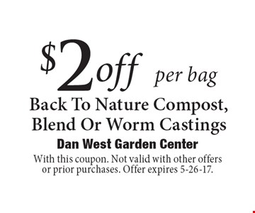 $2 off per bag Back To Nature Compost, Blend Or Worm Castings. With this coupon. Not valid with other offers or prior purchases. Offer expires 5-26-17.