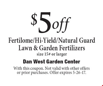$5 off Fertilome/Hi-Yield/Natural GuardLawn & Garden Fertilizers size 15# or larger. With this coupon. Not valid with other offers or prior purchases. Offer expires 5-26-17.