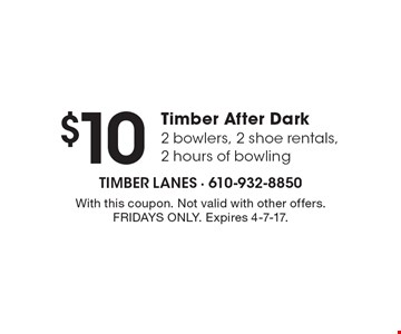 $10 Timber After Dark 2 bowlers, 2 shoe rentals, 2 hours of bowling. With this coupon. Not valid with other offers. FRIDAYS ONLY. Expires 4-7-17.