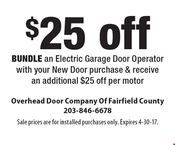 $25 off per motor. Bundle an Electric Garage Door Operator with your New Door purchase & receive an additional $25 off per motor. Sale prices are for installed purchases only. Expires 4-30-17.