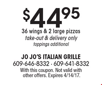 $44.95 36 wings & 2 large pizzas. Take-out & delivery only. Toppings additional. With this coupon. Not valid with other offers. Expires 4/14/17.