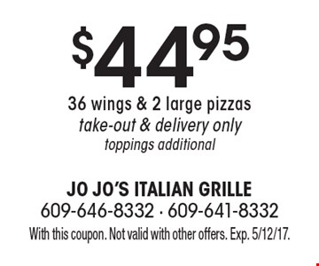 $44.95 36 wings & 2 large pizzas. Take-out & delivery only. Toppings additional. With this coupon. Not valid with other offers. Exp. 5/12/17.