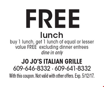 Free lunch. Buy 1 lunch, get 1 lunch of equal or lesser value free. Excluding dinner entrees. Dine in only. With this coupon. Not valid with other offers. Exp. 5/12/17.