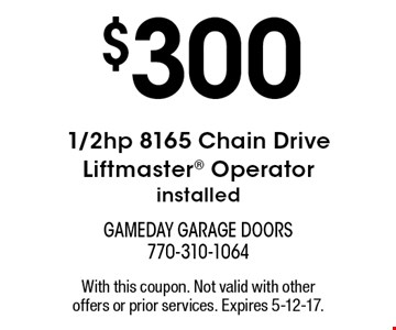 $300 1/2hp 8165 Chain Drive Liftmaster Operator installed. With this coupon. Not valid with other offers or prior services. Expires 5-12-17.