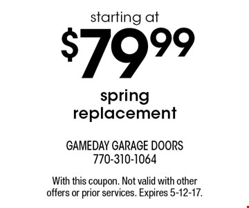 starting at $79.99 spring replacement. With this coupon. Not valid with other offers or prior services. Expires 5-12-17.