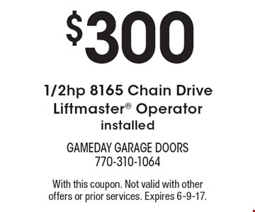 $300 1/2hp 8165 Chain Drive Liftmaster Operator installed. With this coupon. Not valid with other offers or prior services. Expires 6-9-17.
