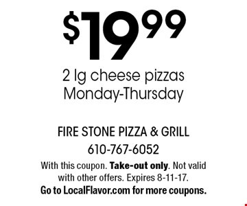 $19.99 2 lg cheese pizzas. Monday-Thursday. With this coupon. Take-out only. Not valid with other offers. Expires 8-11-17.Go to LocalFlavor.com for more coupons.