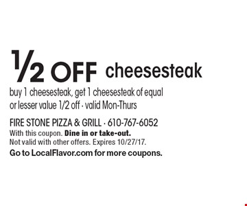 1/2 off cheesesteak. Buy 1 cheesesteak, get 1 cheesesteak of equal or lesser value 1/2 off - valid Mon-Thurs. With this coupon. Dine in or take-out. Not valid with other offers. Expires 10/27/17. Go to LocalFlavor.com for more coupons.