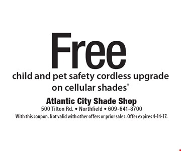 Free child and pet safety cordless upgrade on cellular shades*. With this coupon. Not valid with other offers or prior sales. Offer expires 4-14-17.