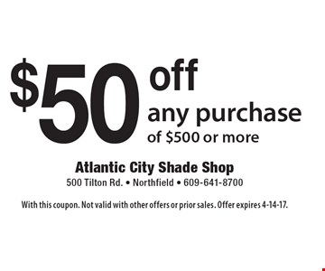 $50 off any purchase of $500 or more. With this coupon. Not valid with other offers or prior sales. Offer expires 4-14-17.