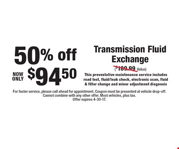 50% off, now only $94.50 Transmission Fluid Exchange ($189.99 value) This preventative maintenance service includes road test, fluid/leak check, electronic scan, fluid & filter change and minor adjustment diagnosis. For faster service, please call ahead for appointment. Coupon must be presented at vehicle drop-off. Cannot combine with any other offer. Most vehicles, plus tax. Offer expires 4-30-17.