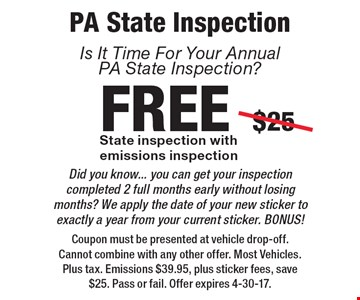 free PA State Inspection. Free State inspection with emissions inspection. Coupon must be presented at vehicle drop-off. Cannot combine with any other offer. Most Vehicles. Plus tax. Emissions $39.95, plus sticker fees, save $25. Pass or fail. Offer expires 4-30-17.