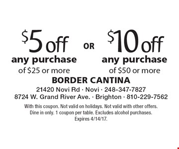 $5 off$10 offany purchaseof $25 or moreany purchaseof $50 or more . With this coupon. Not valid on holidays. Not valid with other offers. Dine in only. 1 coupon per table. Excludes alcohol purchases. Expires 4/14/17.