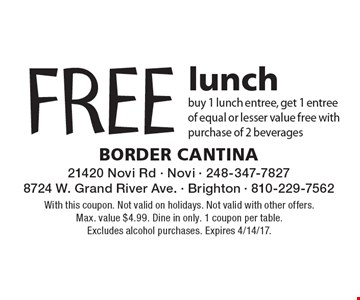 FREE lunchbuy 1 lunch entree, get 1 entree of equal or lesser value free with purchase of 2 beverages. With this coupon. Not valid on holidays. Not valid with other offers. Max. value $4.99. Dine in only. 1 coupon per table. Excludes alcohol purchases. Expires 4/14/17.