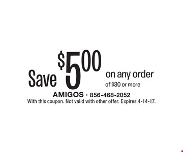 Save $5.00 on any order of $30 or more. With this coupon. Not valid with other offer. Expires 4-14-17.