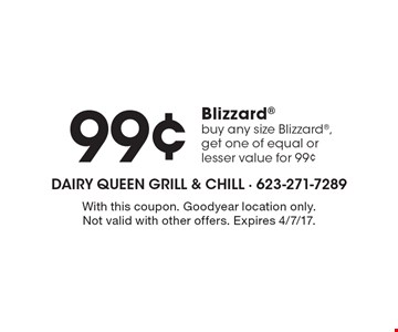 99¢ Blizzard buy any size Blizzard, get one of equal or lesser value for 99¢. With this coupon. Goodyear location only. Not valid with other offers. Expires 4/7/17.