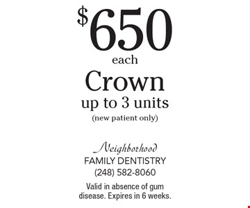 $650each Crownsup to 3 units(new patient only). Valid in absence of gum disease. Expires in 6 weeks.