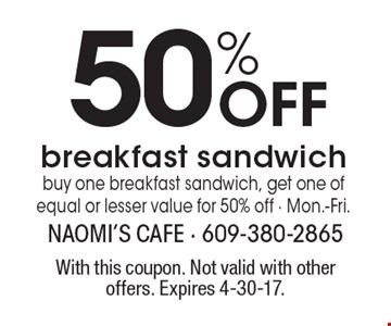 50% Off breakfast sandwich buy one breakfast sandwich, get one of equal or lesser value for 50% off - Mon.-Fri.. With this coupon. Not valid with other offers. Expires 4-30-17.