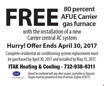Free 80 percent AFUE Carrier gas furnace with the installation of a new Carrier central AC system. Hurry! Offer Ends April 30, 2017. Complete residential air conditioning system replacement must be purchased by April 30, 2017 and installed by May 15, 2017. . Cannot be combined with any other coupon, promotion or discount. Coupon must be presented at time of service. Expires 4/30/17.