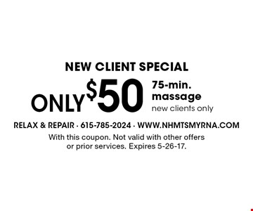New Client Special. ONLY $50 for a 75-min. massage. New clients only. With this coupon. Not valid with other offers or prior services. Expires 5-26-17.