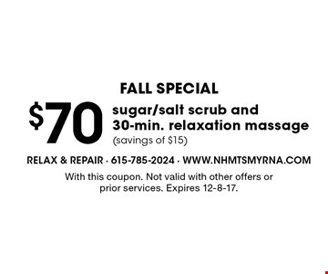 Fall Special. $70 sugar/salt scrub and 30-min. relaxation massage (savings of $15). With this coupon. Not valid with other offers or prior services. Expires 12-8-17.