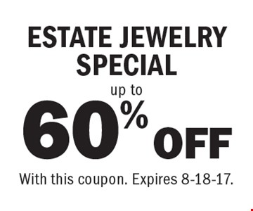 60% OFF up to ESTATE JEWELRY SPECIAL. With this coupon. Expires 8-18-17.