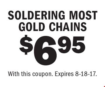 $6.95 SOLDERING MOST GOLD CHAINS. With this coupon. Expires 8-18-17.