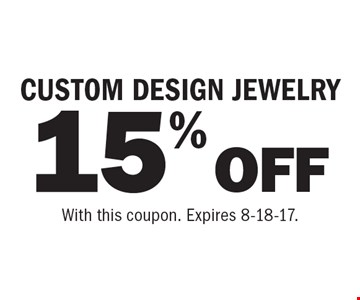 15% OFF CUSTOM DESIGN JEWELRY. With this coupon. Expires 8-18-17.
