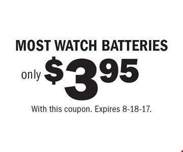 $3.95 only MOST WATCH BATTERIES. With this coupon. Expires 8-18-17.
