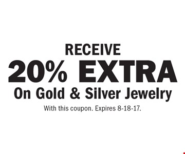 RECEIVE 20% EXTRA On Gold & Silver Jewelry. With this coupon. Expires 8-18-17.