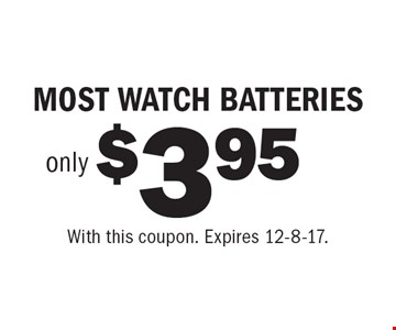 MOST WATCH BATTERIES only $3.95. With this coupon. Expires 12-8-17.
