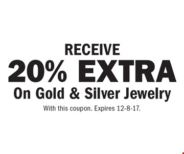 RECEIVE 20% EXTRA On Gold & Silver Jewelry. With this coupon. Expires 12-8-17.