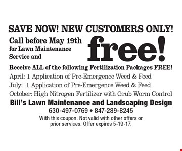 SAVE NOW! NEW CUSTOMERS ONLY! Free! Receive ALL of the following Fertilization Packages Free! April: 1 Application of Pre-Emergence Weed & Feed, July:1 Application of Pre-Emergence Weed & Feed, October: High Nitrogen Fertilizer with Grub Worm Control. With this coupon. Not valid with other offers or prior services. Offer expires 5-19-17.