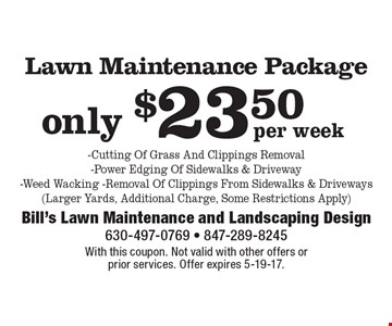 Lawn Maintenance Package only $23.50 per week, Cutting Of Grass And Clippings Removal, Power Edging Of Sidewalks & Driveway, Weed Wacking, Removal Of Clippings From Sidewalks & Driveways (Larger Yards, Additional Charge, Some Restrictions Apply). With this coupon. Not valid with other offers or prior services. Offer expires 5-19-17.