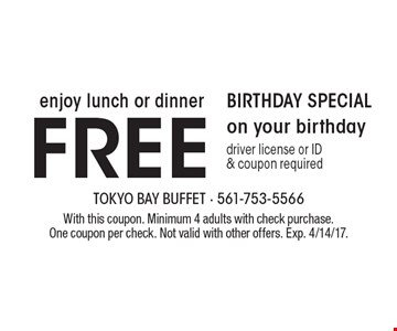 Birthday Specials – Enjoy lunch or dinner free on your birthday. Driver license or ID & coupon required. With this coupon. Minimum 4 adults with check purchase. One coupon per check. Not valid with other offers. Exp. 4/14/17.