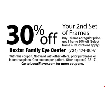 30% off Your 2nd Set of Frames. Buy 1 frame at regular price, get 1 frame 30% off (Select frames - Restrictions apply). With this coupon. Not valid with other offers, prior purchases or insurance plans. One coupon per patient. Offer expires 9-22-17. Go to LocalFlavor.com for more coupons.