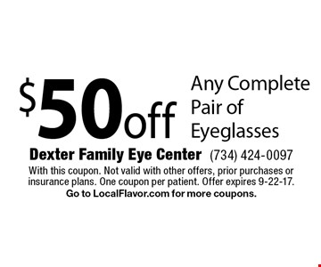 $50 off Any Complete Pair of Eyeglasses. With this coupon. Not valid with other offers, prior purchases or insurance plans. One coupon per patient. Offer expires 9-22-17. Go to LocalFlavor.com for more coupons.