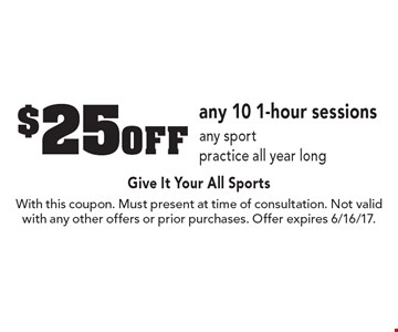 $25 off any 10 1-hour sessions any sport practice all year long. With this coupon. Must present at time of consultation. Not valid with any other offers or prior purchases. Offer expires 6/16/17.