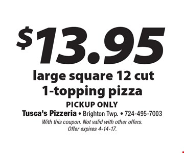 $13.95 large square, 12 cut, 1-topping pizza, pickup only. With this coupon. Not valid with other offers. Offer expires 4-14-17.