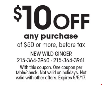 $10 off any purchase of $50 or more, before tax. With this coupon. One coupon per table/check. Not valid on holidays. Not valid with other offers. Expires 5/5/17.