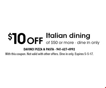 $10 off Italian dining of $50 or more. With this coupon. Not valid with other offers. Dine in only. Expires 5-5-17.