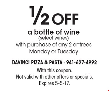 1/2 off a bottle of wine (select wines) with purchase of any 2 entrees Monday or Tuesday. With this coupon. Not valid with other offers or specials. Expires 5-5-17.