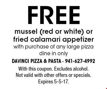 FREE mussel (red or white) or fried calamari appetizer with purchase of any large pizza. dine in only. With this coupon. Excludes alcohol. Not valid with other offers or specials. Expires 5-5-17.