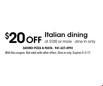 $20 off Italian dining of $100 or more - dine in only. With this coupon. Not valid with other offers. Dine in only. Expires 5-5-17.